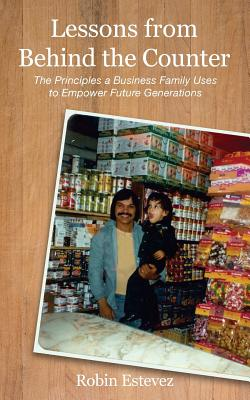 Lessons from Behind the Counter: The Principles a Business Family Uses to Empower Future Generations - Estevez, Robin