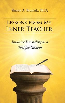 Lessons from My Inner Teacher: Intuitive Journaling as a Tool for Growth - Brunink Ph D, Sharon a
