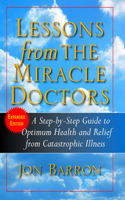 Lessons from the Miracle Doctors: A Step-By-Step Guide to Optimum Health and Relief from Catastrophic Illness - Barron, Jon
