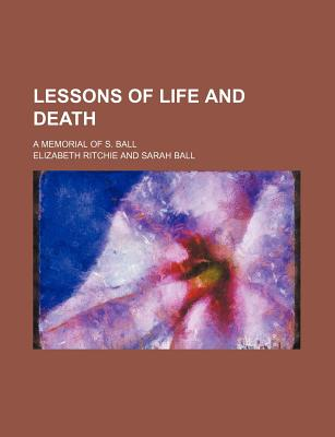 Lessons of Life and Death; A Memorial of S. Ball - Ritchie, Elizabeth