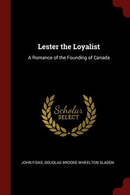 Lester the Loyalist: A Romance of the Founding of Canada - Fiske, John