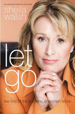 Let Go: Live Free of the Burdens All Women Know - Walsh, Sheila