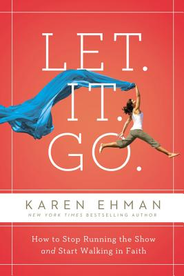 Let. It. Go.: How to Stop Running the Show and Start Walking in Faith - Ehman, Karen, and Author, Candace Cameron Bure, New York Times Bestselling (Foreword by)