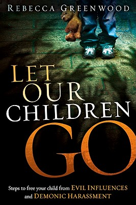 Let Our Children Go: Steps to Free Your Child from Evil Influences and Demonic Harassment - Greenwood, Rebecca