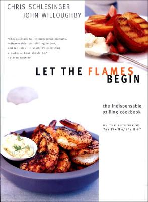 Let the Flames Begin: Tips, Techniques, and Recipes for Real Live Fire Cooking - Schlesinger, Chris, and Willoughby, John, and Burgoyne, John (Illustrator)