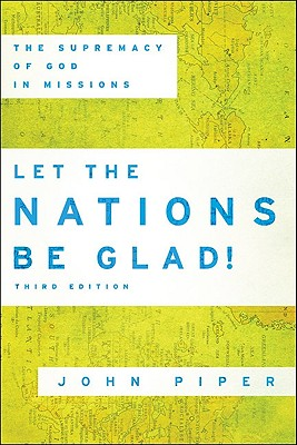 Let the Nations Be Glad!: The Supremacy of God in Missions - Piper, John, Dr.