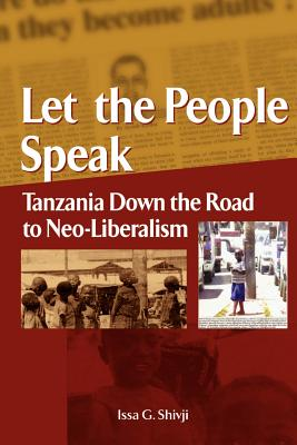 Let the People Speak. Tanzania Down the Road to Neo-Liberalism - Shivji, Issa G