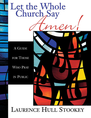 Let the Whole Church Say Amen!: A Guide for Those Who Pray in Public - Stookey, Laurence Hull