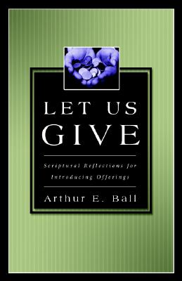Let Us Give: Scriptural Reflections for Introducing Offerings - Ball, Arthur E