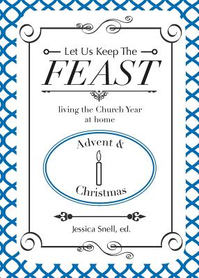 Let Us Keep the Feast: Living the Church Year at Home (Advent and Christmas) - Bychek, Michelle Allen, and Telander, Rachel, and Snell, Jessica (Editor)