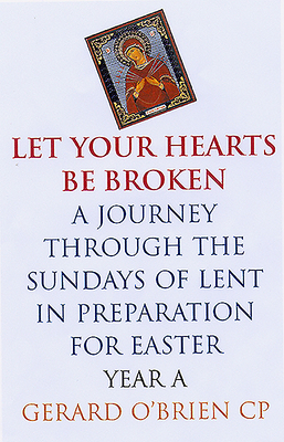 Let Your Hearts Be Broken: A Journey Through the Sundays of Lent Year a in Preparation for Easter - O'Brien, Gerard, Cp