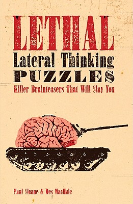 Lethal Lateral Thinking Puzzles: Killer Brainteasers That Will Slay You - Sloane, Paul, and MacHale, Des