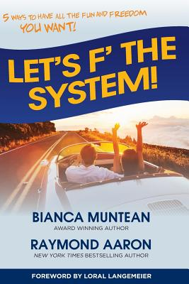 Let's F' the System!: 5 Ways to Have All the Fun and Freedom You Want! - Aaron, Raymond, and Langemeier, Loral (Foreword by), and Muntean, Bianca
