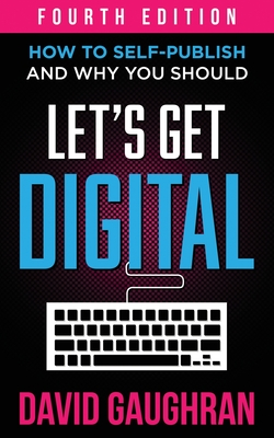 Let's Get Digital: How To Self-Publish, And Why You Should - Gaughran, David