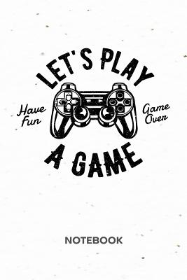 Let's Play A Game NOTEBOOK: Ruled Notepad Gaming Sketchbook Geeks Organizer Otakus Planner Boyfriend or Girlfriend Gift A5 Diary 6x9 Inch Journal Lined 120 Pages Birthday Present for Men & Women Let's Play A Game - For Women and Men, Nerds Notebooks