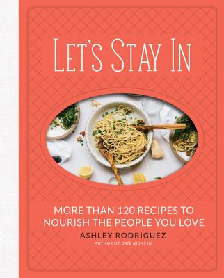 Let's Stay in: More Than 120 Recipes to Nourish the People You Love - Rodriguez, Ashley