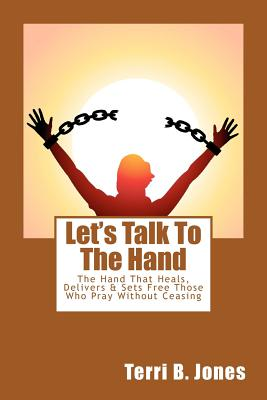 Let's Talk to the Hand: The Hand That Heals, Delivers & Sets Free Those Who Pray Without Ceasing - Jones, Mrs Terri B