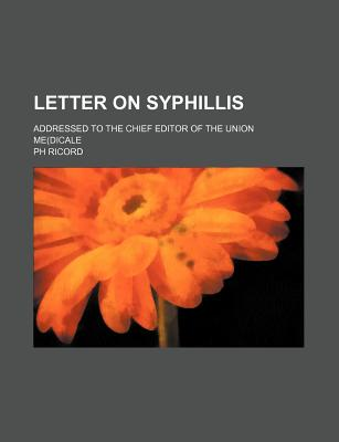 Letter on Syphillis; Addressed to the Chief Editor of the Union Me(dicale - Ricord, Ph