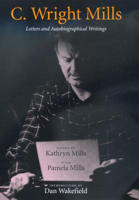 Letters and Autobiographical Writings - Mills, C.Wright, and Mills, Kathryn (Volume editor), and Mills, Pamela (Volume editor)