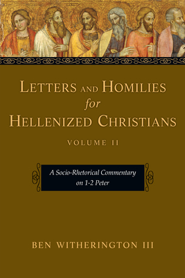 Letters and Homilies for Hellenized Christians: A Socio-Rhetorical Commentary on 1-2 Peter - Witherington, Ben, III