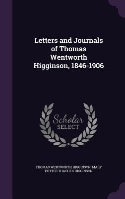 Letters and Journals of Thomas Wentworth Higginson, 1846-1906 - Higginson, Thomas Wentworth