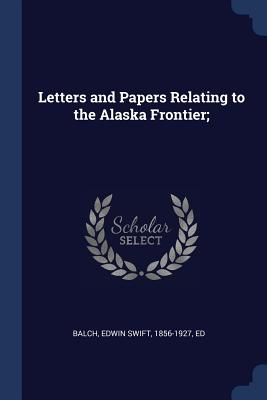 Letters and Papers Relating to the Alaska Frontier; - Balch, Edwin Swift 1856-1927 (Creator)