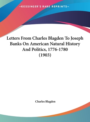 Letters from Charles Blagden to Joseph Banks on American Natural History and Politics, 1776-1780 (1903) - Blagden, Charles