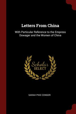 Letters from China: With Particular Reference to the Empress Dowager and the Women of China - Conger, Sarah Pike
