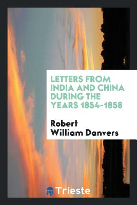 Letters from India and China During the Years 1854-1858 - Danvers, Robert William