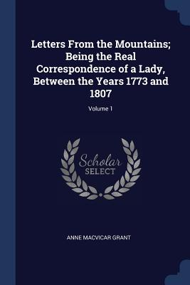 Letters from the Mountains; Being the Real Correspondence of a Lady, Between the Years 1773 and 1807; Volume 1 - Grant, Anne MacVicar
