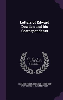 Letters of Edward Dowden and His Correspondents - Dowden, Edward, and Dowden, Elizabeth Dickinson West, and Dowden, Hilda M
