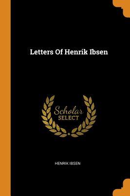 Letters of Henrik Ibsen - Ibsen, Henrik