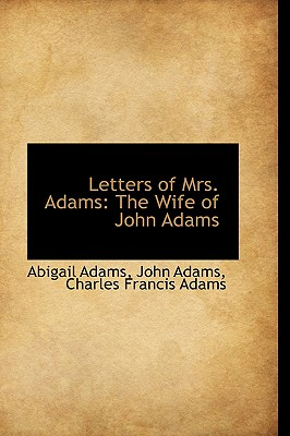 Letters of Mrs. Adams: The Wife of John Adams - Adams, Abigail