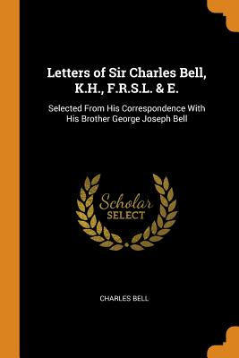 Letters of Sir Charles Bell, K.H., F.R.S.L. & E.: Selected from His Correspondence with His Brother George Joseph Bell - Bell, Charles