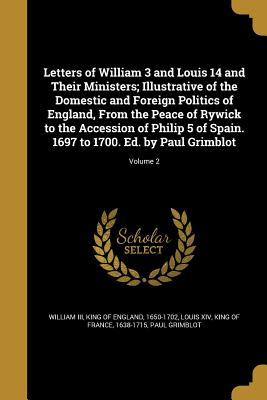 Letters of William 3 and Louis 14 and Their Ministers; Illustrative of the Domestic and Foreign Politics of England, from the Peace of Rywick to the Accession of Philip 5 of Spain. 1697 to 1700. Ed. by Paul Grimblot; Volume 2 - William III, King of England 1650-1702 (Creator), and Louis XIV, King Of France 1638-1715 (Creator), and Grimblot, Paul