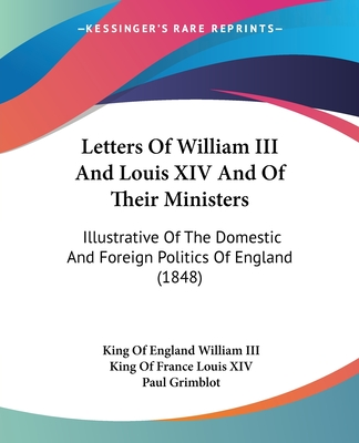 Letters of William III. and Louis XIV. and of Their Ministers; Illustrative of the Politics of England, 1697 to 1700, Ed. by P. Grimblot - William III King of England