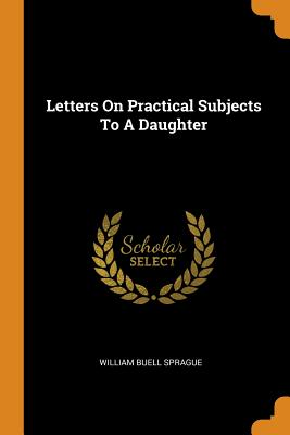 Letters on Practical Subjects to a Daughter - Sprague, William Buell