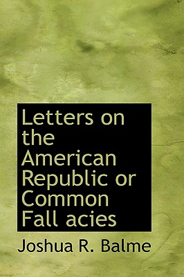 Letters on the American Republic or Common Fall Acies - Balme, Joshua R