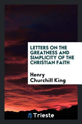 Letters on the Greatness and Simplicity of the Christian Faith - King, Henry Churchill