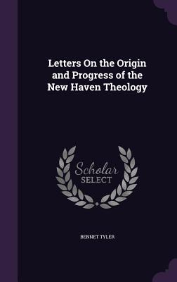 Letters on the Origin and Progress of the New Haven Theology - Tyler, Bennet