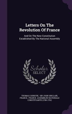 Letters on the Revolution of France: And on the New Constitution Established by the National Assembly - Christie, Thomas, and France, and Sir John Sinclair (Creator)