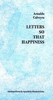 Letters So That Happiness - Calveyra, Arnaldo, and Zuba, Elizabeth (Translated by)
