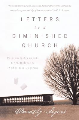 Letters to a Diminished Church: Passionate Arguments for the Relevance of Christian Doctrine - Sayers, Dorothy