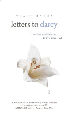Letters to Darcy: A Mother's Heartfelt Letters to Her Unborn Child - Ramos, Tracy