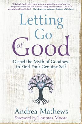 Letting Go of Good: Dispel the Myth of Goodness to Find Your Genuine Self - Mathews, Andrea