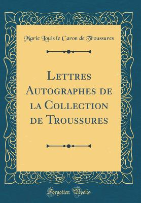 Lettres Autographes de La Collection de Troussures (Classic Reprint) - Troussures, Marie Louis Le Caron De