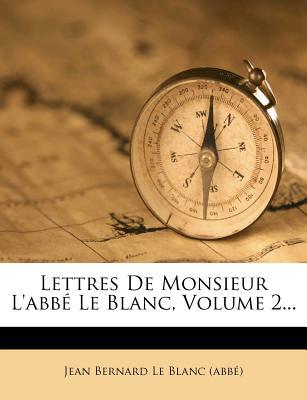 Lettres de Monsieur L'Abbe Le Blanc, Volume 2... - Jean Bernard Le Blanc (Abb?) (Creator)