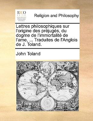 Lettres Philosophiques Sur L'Origine Des Prejuges, Du Dogme de L'Immortalite de L'Ame, ... Traduites de L'Anglois de J. Toland. - Toland, John