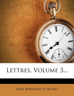 Lettres, Volume 3... - Jean Bernard Le Blanc (Creator)