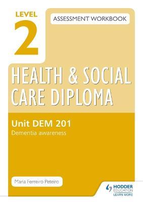 Level 2 Health & Social Care Diploma DEM 201 Assessment Workbook: Dementia Awareness - Peteiro, Maria Ferreiro